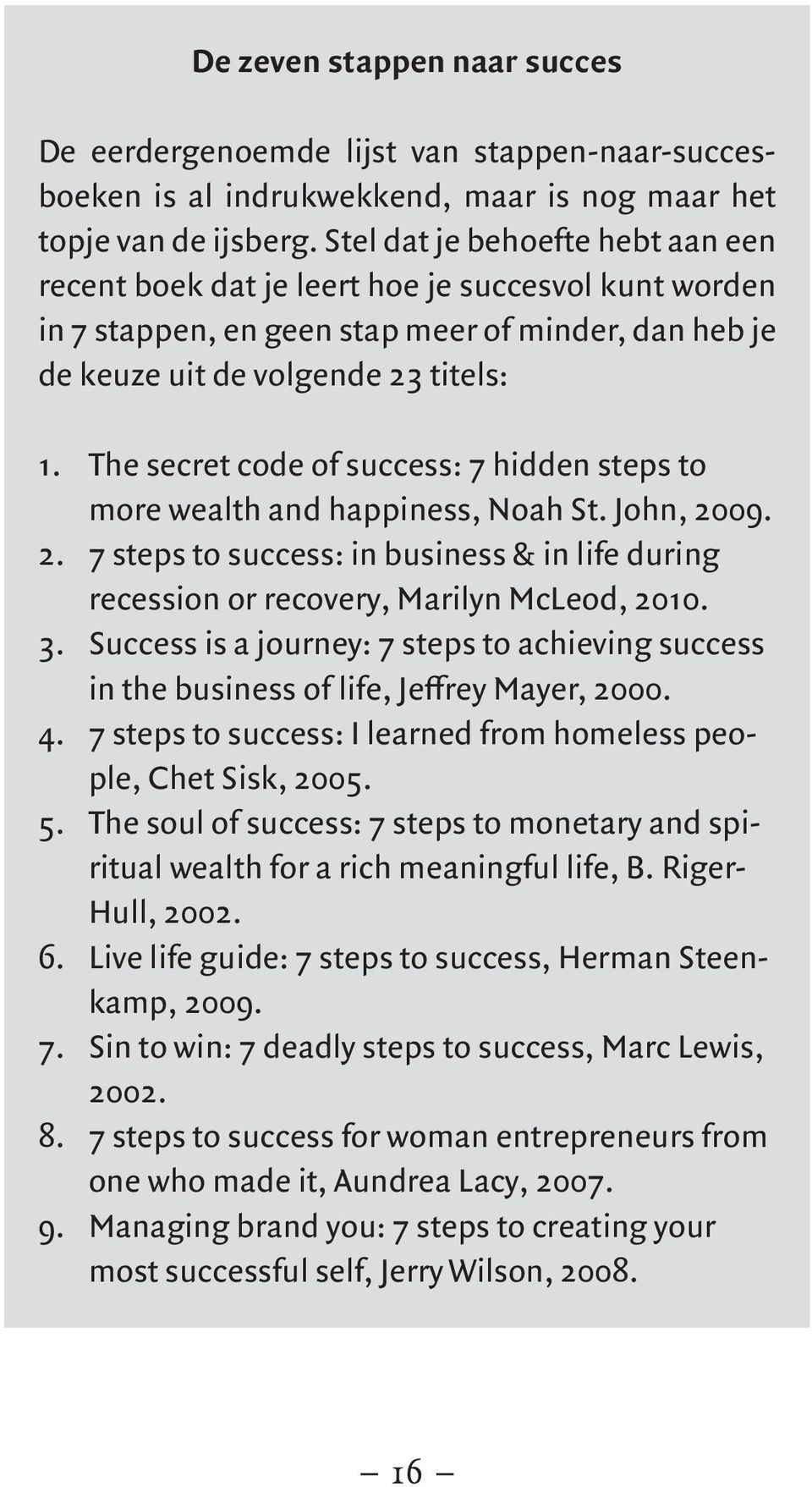 The secret code of success: 7 hidden steps to more wealth and happiness, Noah St. John, 2009. 2. 7 steps to success: in business & in life during recession or recovery, Marilyn McLeod, 2010. 3.