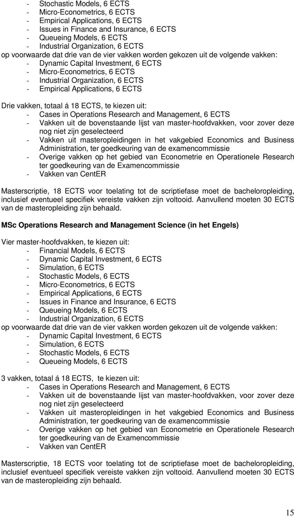Applications, 6 ECTS Drie vakken, totaal á 18 ECTS, te kiezen uit: - Cases in Operations Research and Management, 6 ECTS - Vakken uit de bovenstaande lijst van master-hoofdvakken, voor zover deze nog