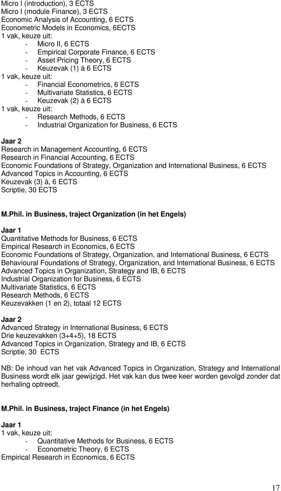 keuze uit: - Research Methods, 6 ECTS - Industrial Organization for Business, 6 ECTS Jaar 2 Research in Management Accounting, 6 ECTS Research in Financial Accounting, 6 ECTS Economic Foundations of