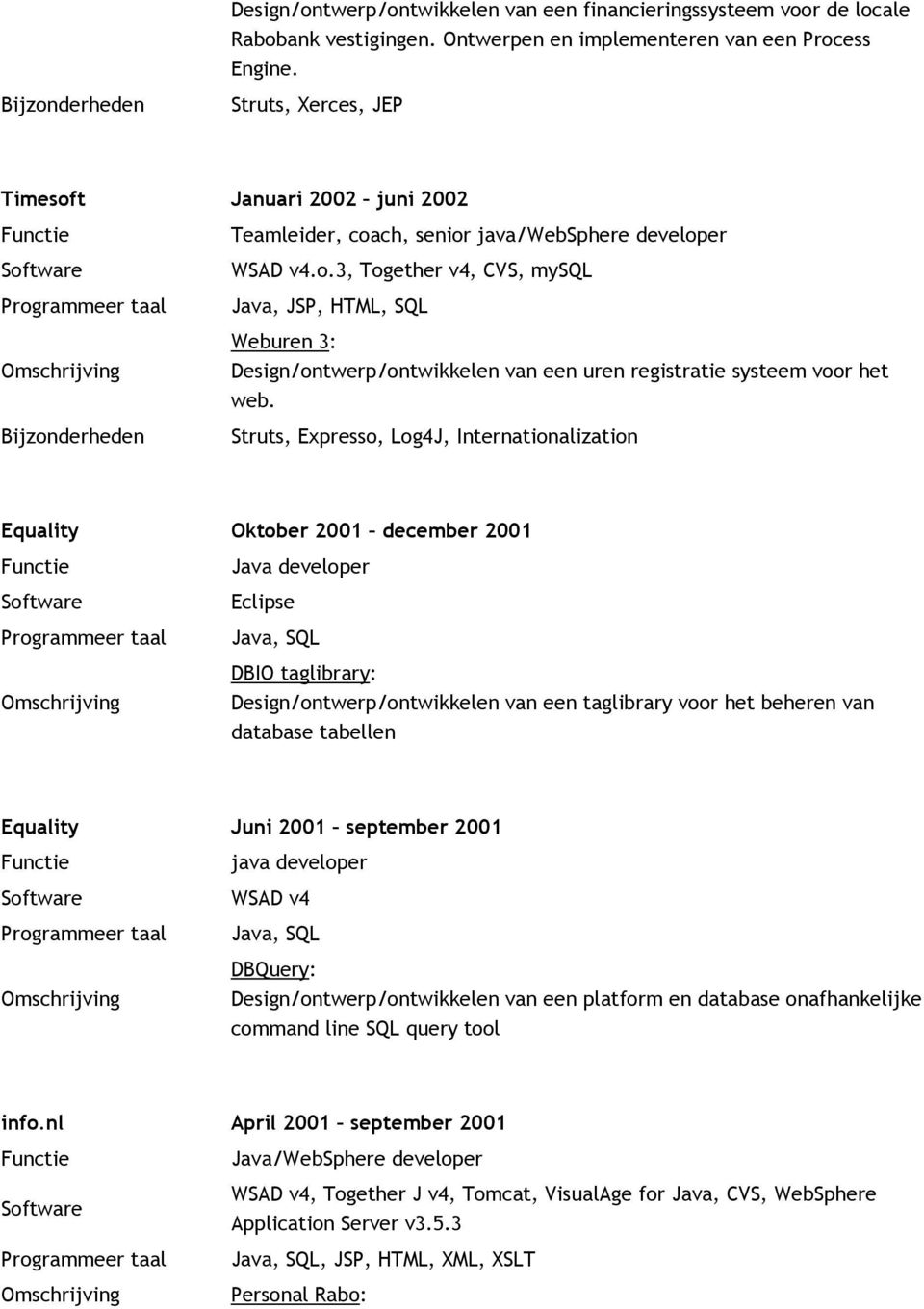 Struts, Expresso, Log4J, Internationalization Equality Oktober 2001 december 2001 Java developer Eclipse Java, SQL DBIO taglibrary: Design/ontwerp/ontwikkelen van een taglibrary voor het beheren van