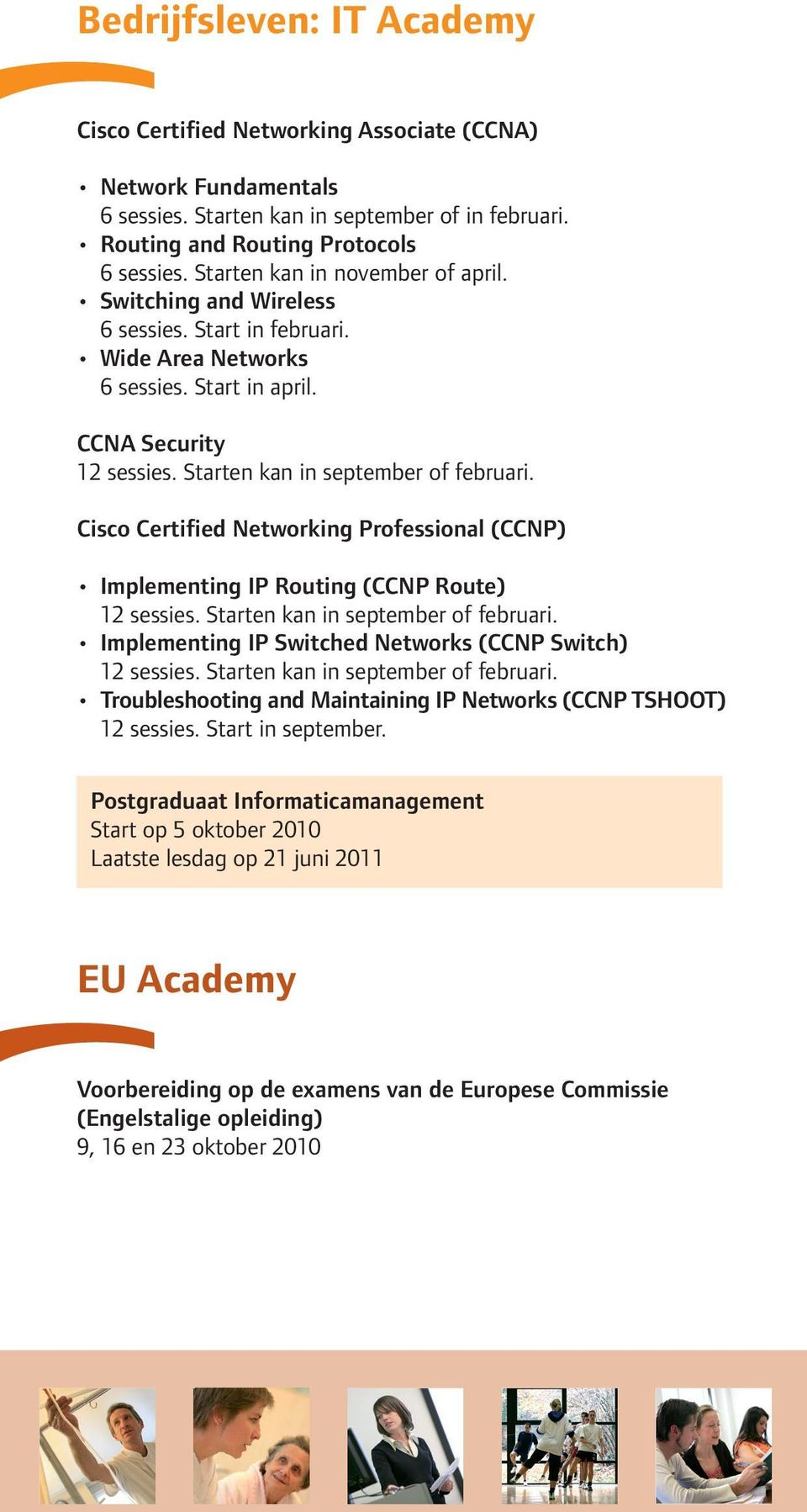 Cisco Certified Networking Professional (CCNP) Implementing IP Routing (CCNP Route) 12 sessies. Starten kan in september of februari. Implementing IP Switched Networks (CCNP Switch) 12 sessies.
