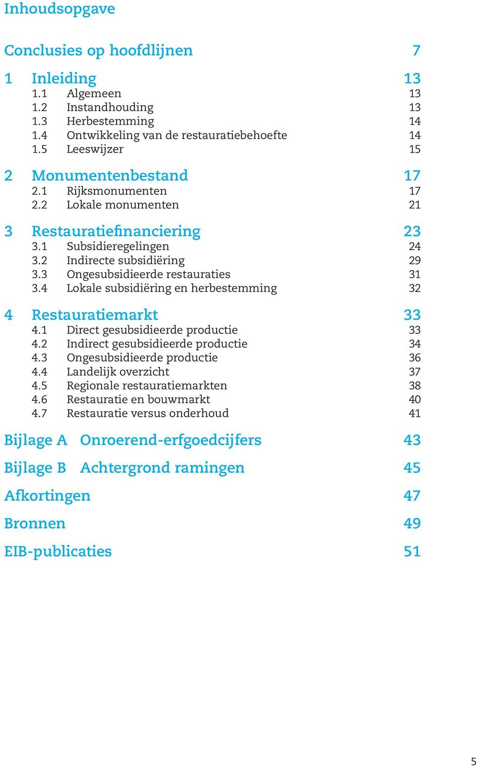 3 Ongesubsidieerde restauraties 31 3.4 Lokale subsidiëring en herbestemming 32 4 Restauratiemarkt 33 4.1 Direct gesubsidieerde productie 33 4.2 Indirect gesubsidieerde productie 34 4.
