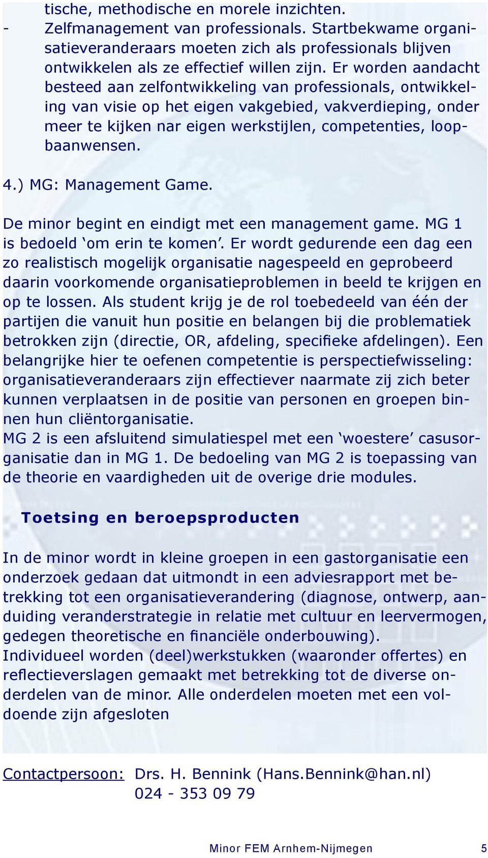 loopbaanwensen. 4.) MG: Management Game. De minor begint en eindigt met een management game. MG 1 is bedoeld om erin te komen.