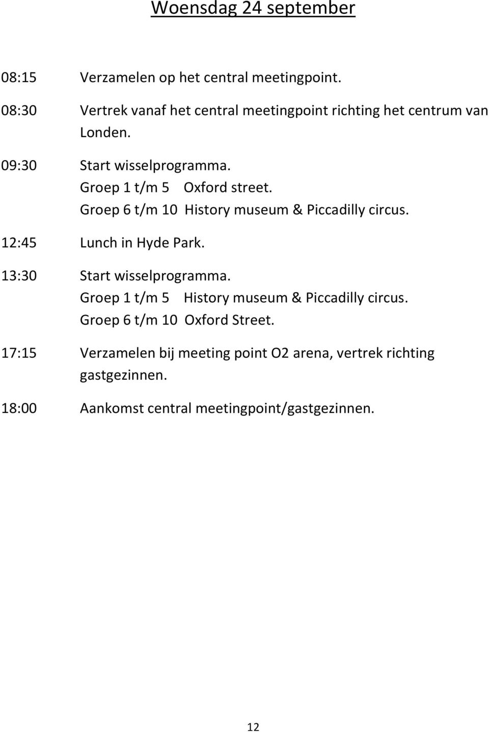 Groep 1 t/m 5 Oxford street. Groep 6 t/m 10 History museum & Piccadilly circus. 12:45 Lunch in Hyde Park.