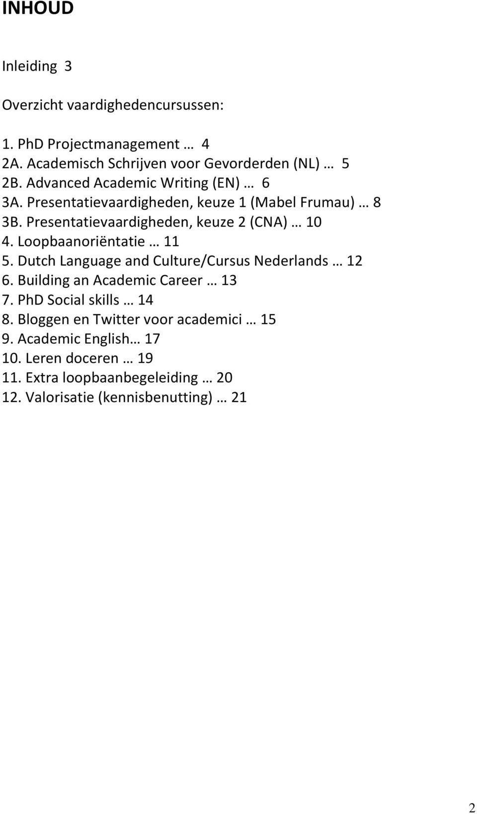 Loopbaanoriëntatie 11 5. Dutch Language and Culture/Cursus Nederlands 12 6. Building an Academic Career 13 7. PhD Social skills 14 8.