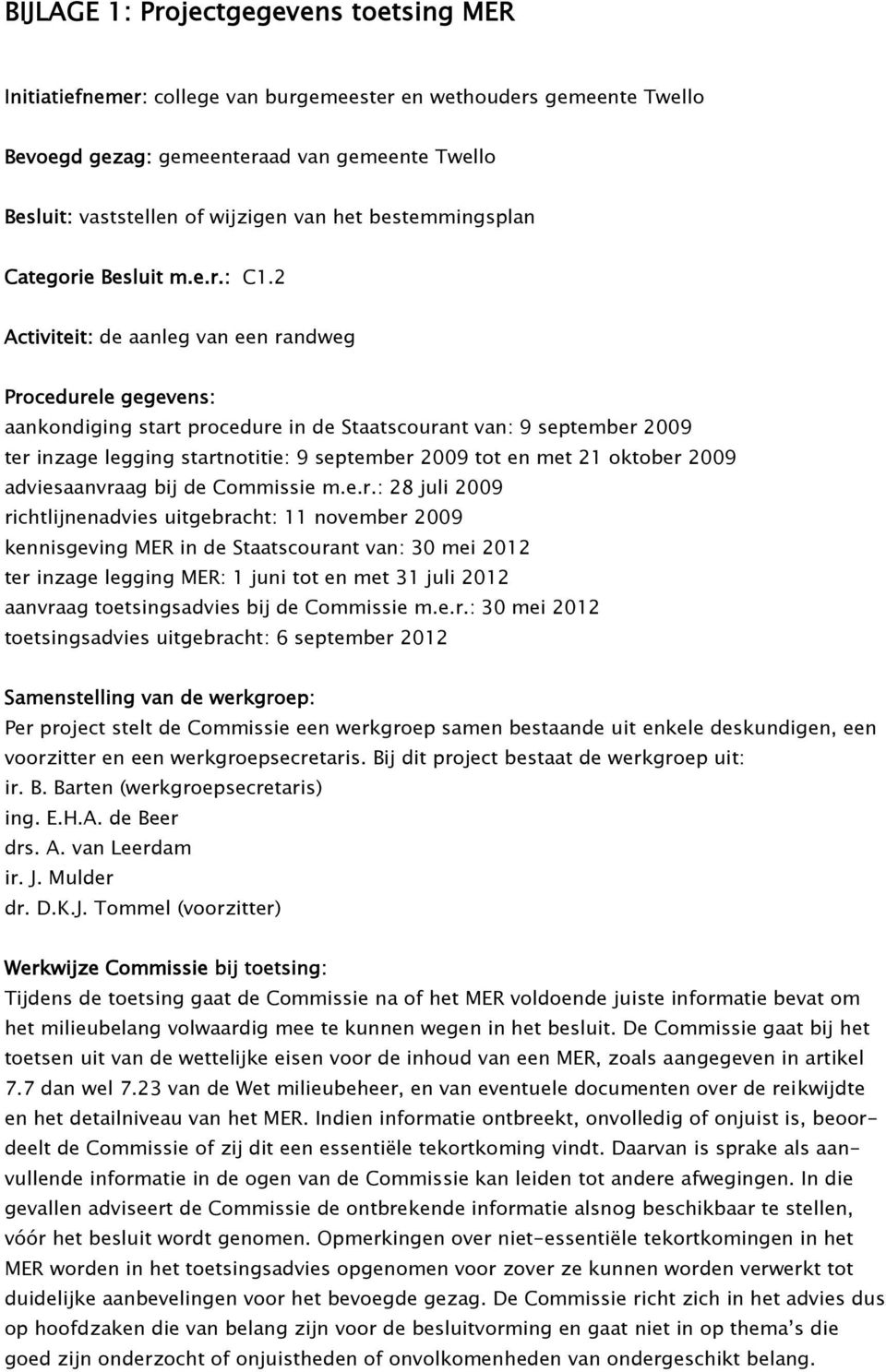 2 Activiteit: de aanleg van een randweg Procedurele gegevens: aankondiging start procedure in de Staatscourant van: 9 september 2009 ter inzage legging startnotitie: 9 september 2009 tot en met 21