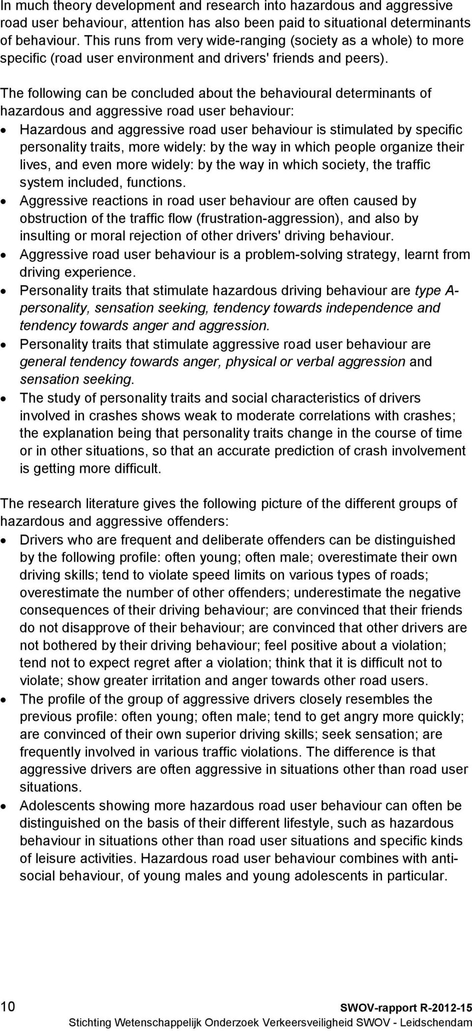 The following can be concluded about the behavioural determinants of hazardous and aggressive road user behaviour: Hazardous and aggressive road user behaviour is stimulated by specific personality