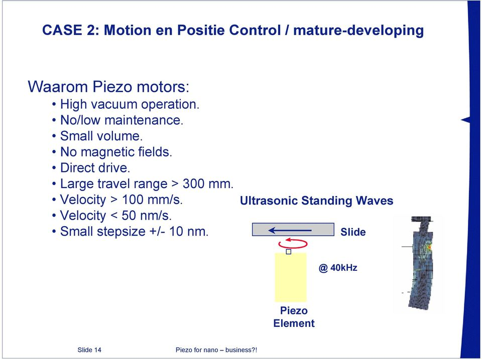 Direct drive. Large travel range > 300 mm. Velocity > 100 mm/s.