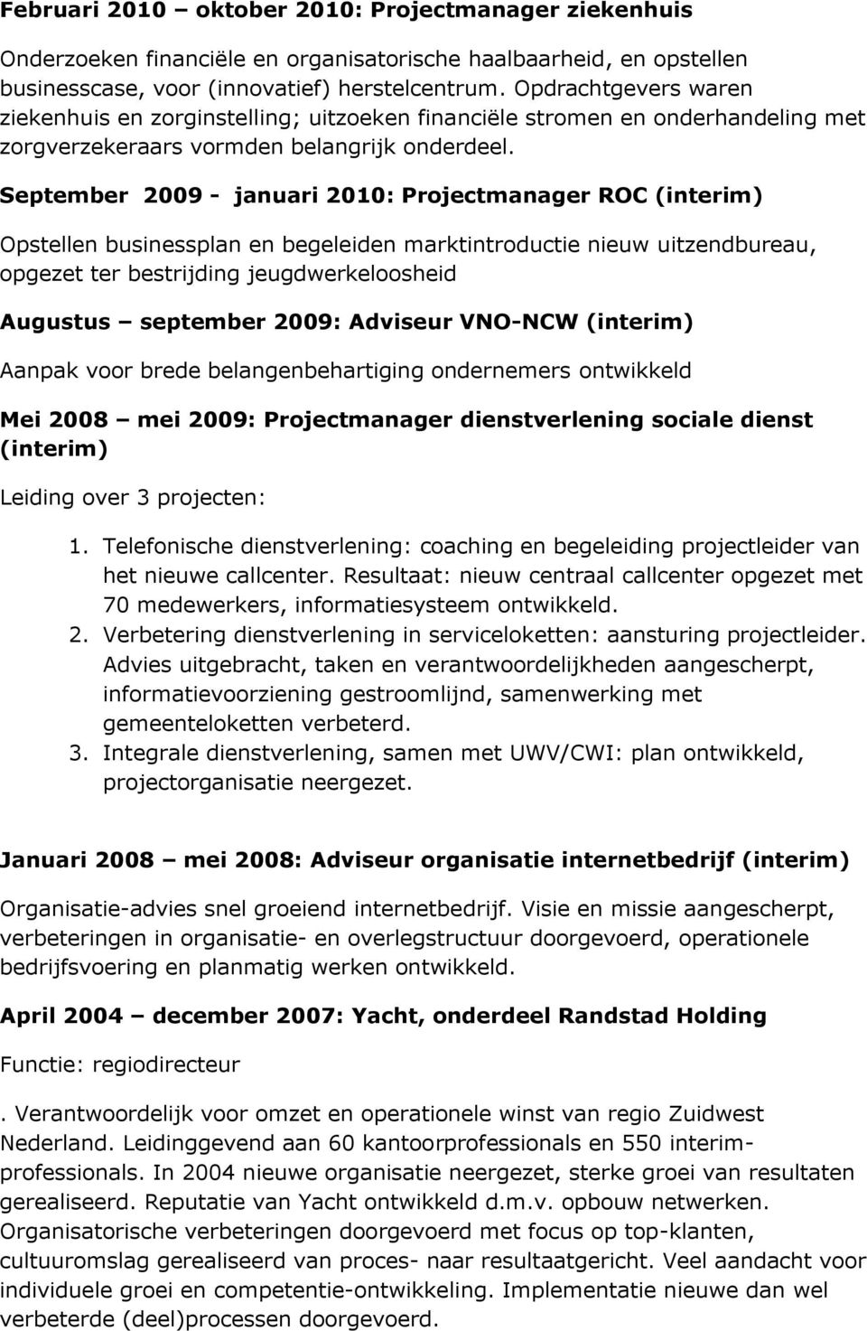 September 2009 - januari 2010: Projectmanager ROC (interim) Opstellen businessplan en begeleiden marktintroductie nieuw uitzendbureau, opgezet ter bestrijding jeugdwerkeloosheid Augustus september