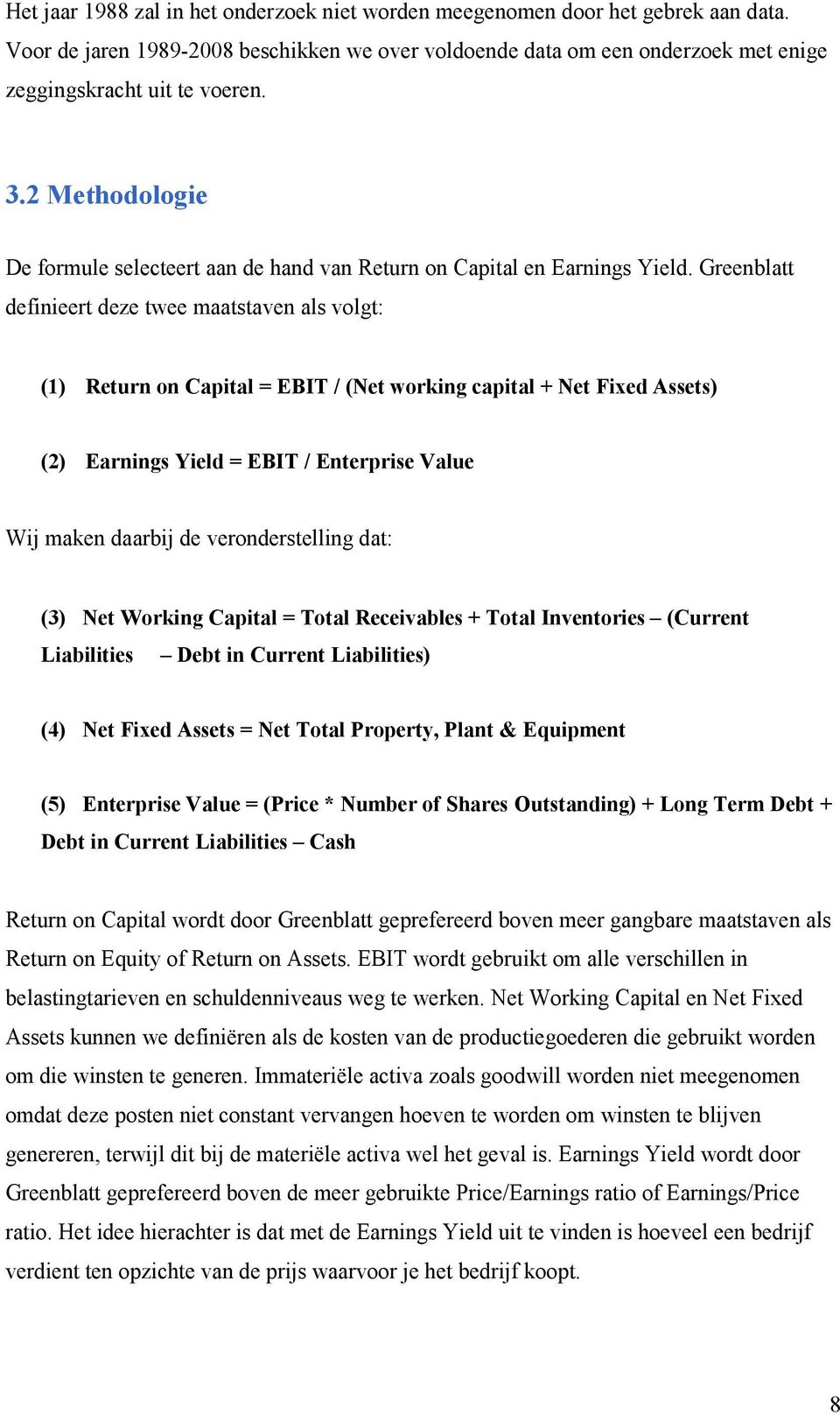 Greenblatt definieert deze twee maatstaven als volgt: (1) Return on Capital = EBIT / (Net working capital + Net Fixed Assets) (2) Earnings Yield = EBIT / Enterprise Value Wij maken daarbij de