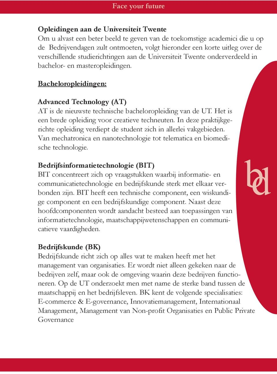 Bacheloropleidingen: Advanced Technology (AT) AT is de nieuwste technische bacheloropleiding van de UT. Het is een brede opleiding voor creatieve techneuten.