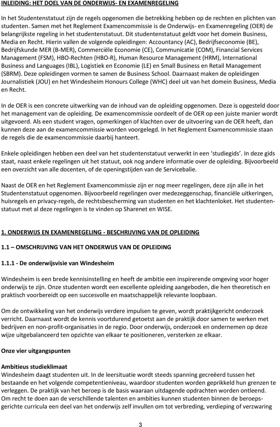 Hierin vallen de volgende opleidingen: Accountancy (AC), Bedrijfseconomie (BE), Bedrijfskunde MER (B-MER), Commerciële Economie (CE), Communicatie (COM), Financial Services Management (FSM),