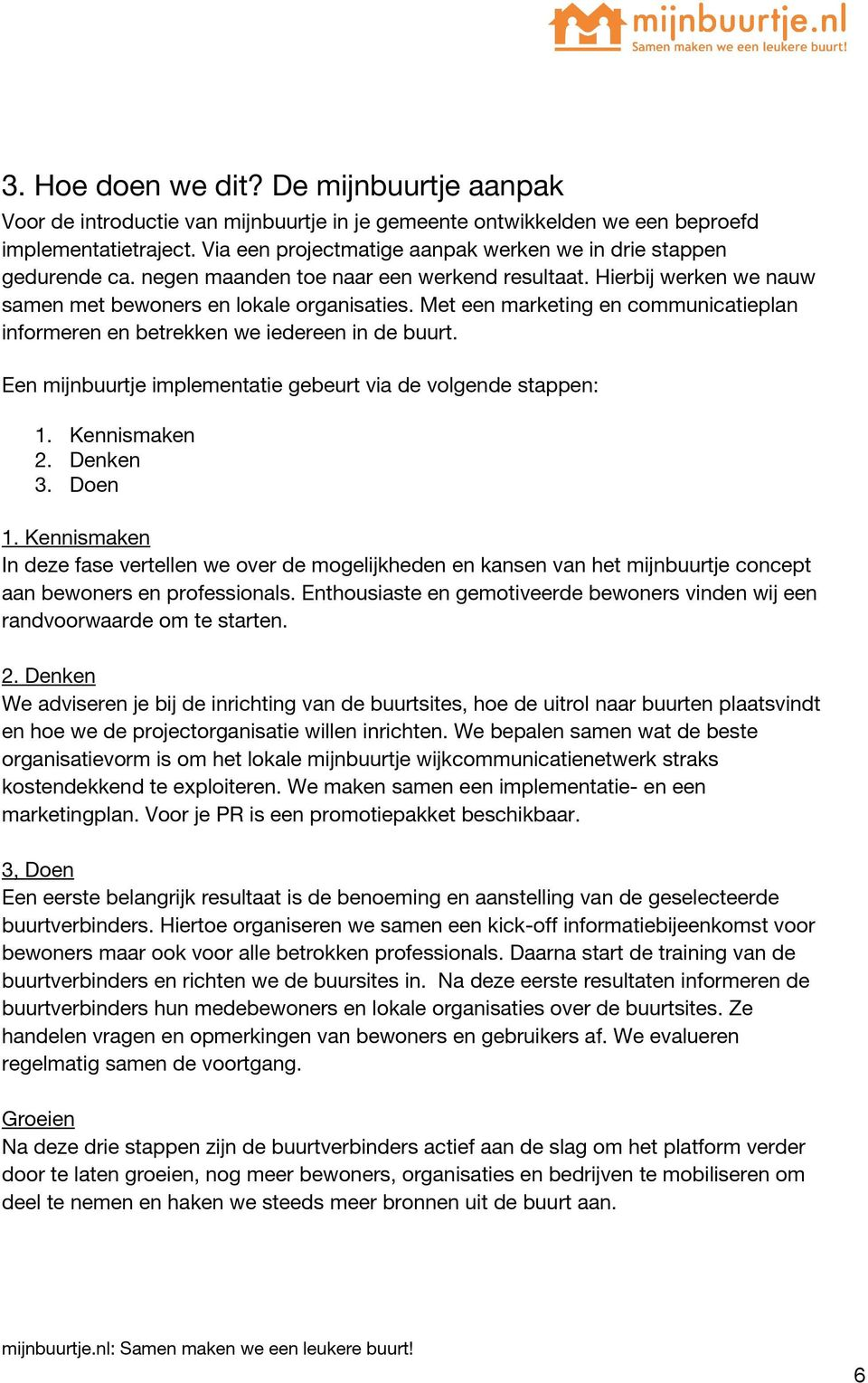 Met een marketing en communicatieplan informeren en betrekken we iedereen in de buurt. Een mijnbuurtje implementatie gebeurt via de volgende stappen: 1. Kennismaken 2. Denken 3. Doen 1.