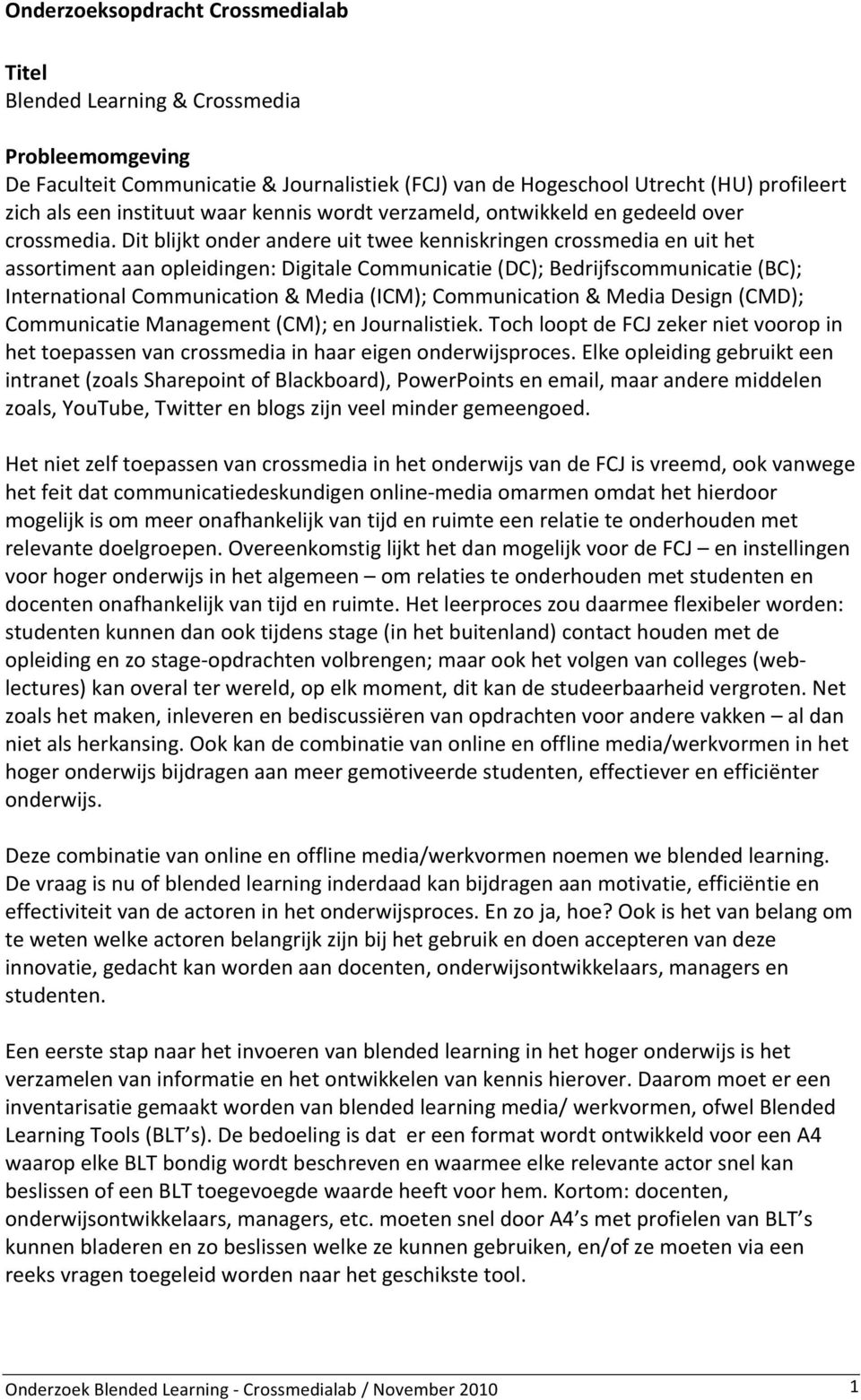 Dit blijkt onder andere uit twee kenniskringen crossmedia en uit het assortiment aan opleidingen: Digitale Communicatie (DC); Bedrijfscommunicatie (BC); International Communication & Media (ICM);
