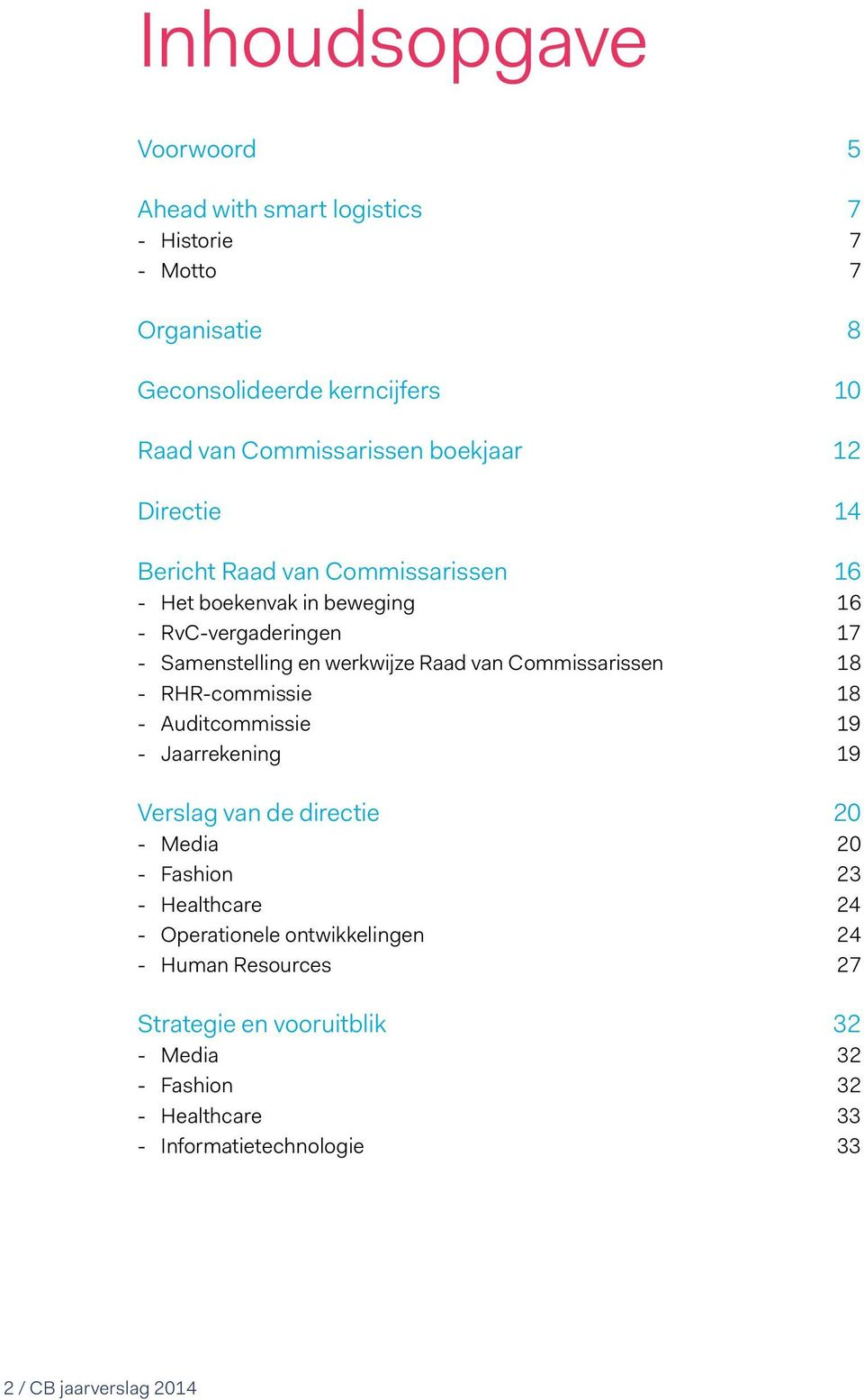 Commissarissen 18 RHR-commissie 18 Auditcommissie 19 Jaarrekening 19 Verslag van de directie 20 Media 20 Fashion 23 Healthcare 24 Operationele