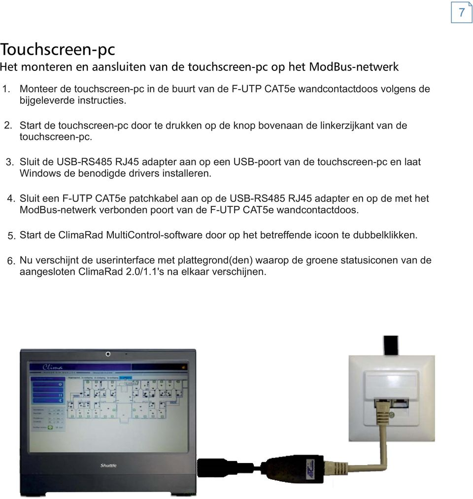 Start de touchscreen-pc door te drukken op de knop bovenaan de linkerzijkant van de touchscreen-pc.