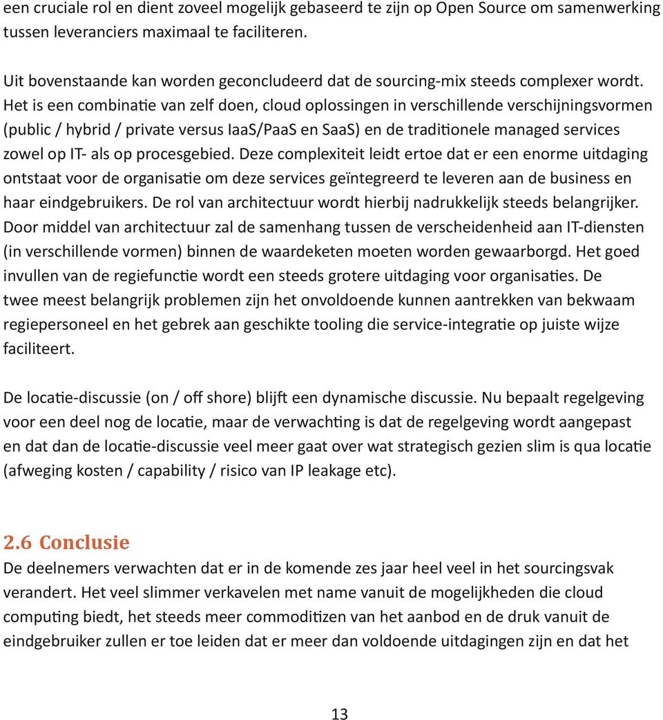 Het is een combinatie van zelf doen, cloud oplossingen in verschillende verschijningsvormen (public / hybrid / private versus IaaS/PaaS en SaaS) en de traditionele managed services zowel op IT- als