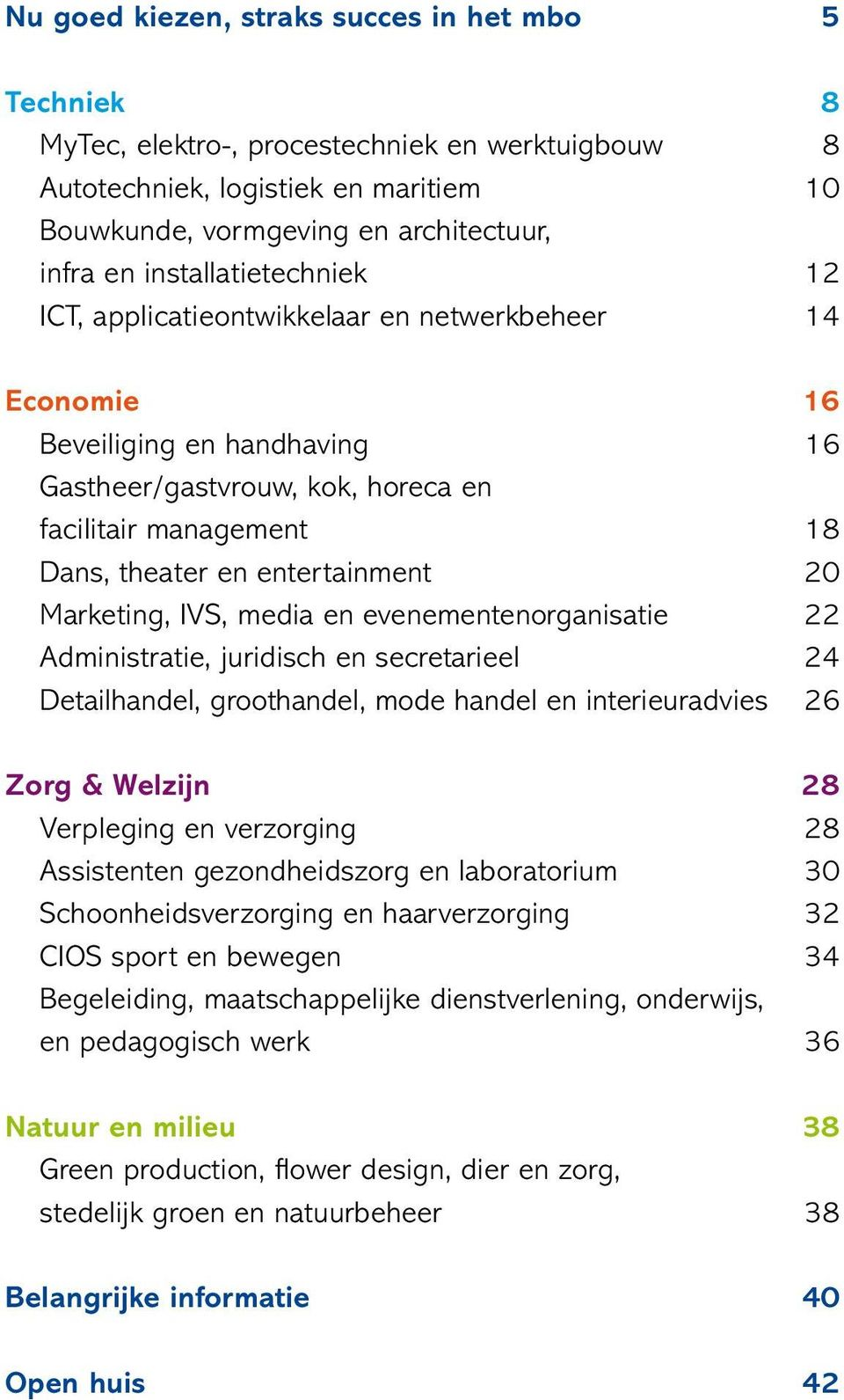 entertainment 20 Marketing, IVS, media en evenementenorganisatie 22 Administratie, juridisch en secretarieel 24 Detailhandel, groothandel, mode handel en interieuradvies 26 Zorg & Welzijn 28