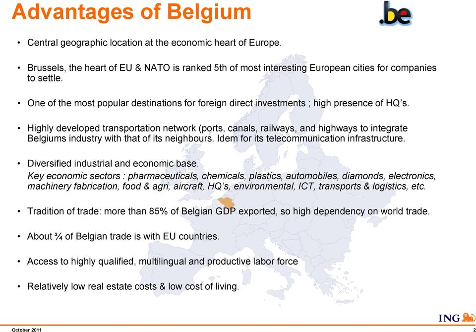 Highly developed transportation network (ports, canals, railways, and highways to integrate Belgiums industry with that of its neighbours. Idem for its telecommunication infrastructure.