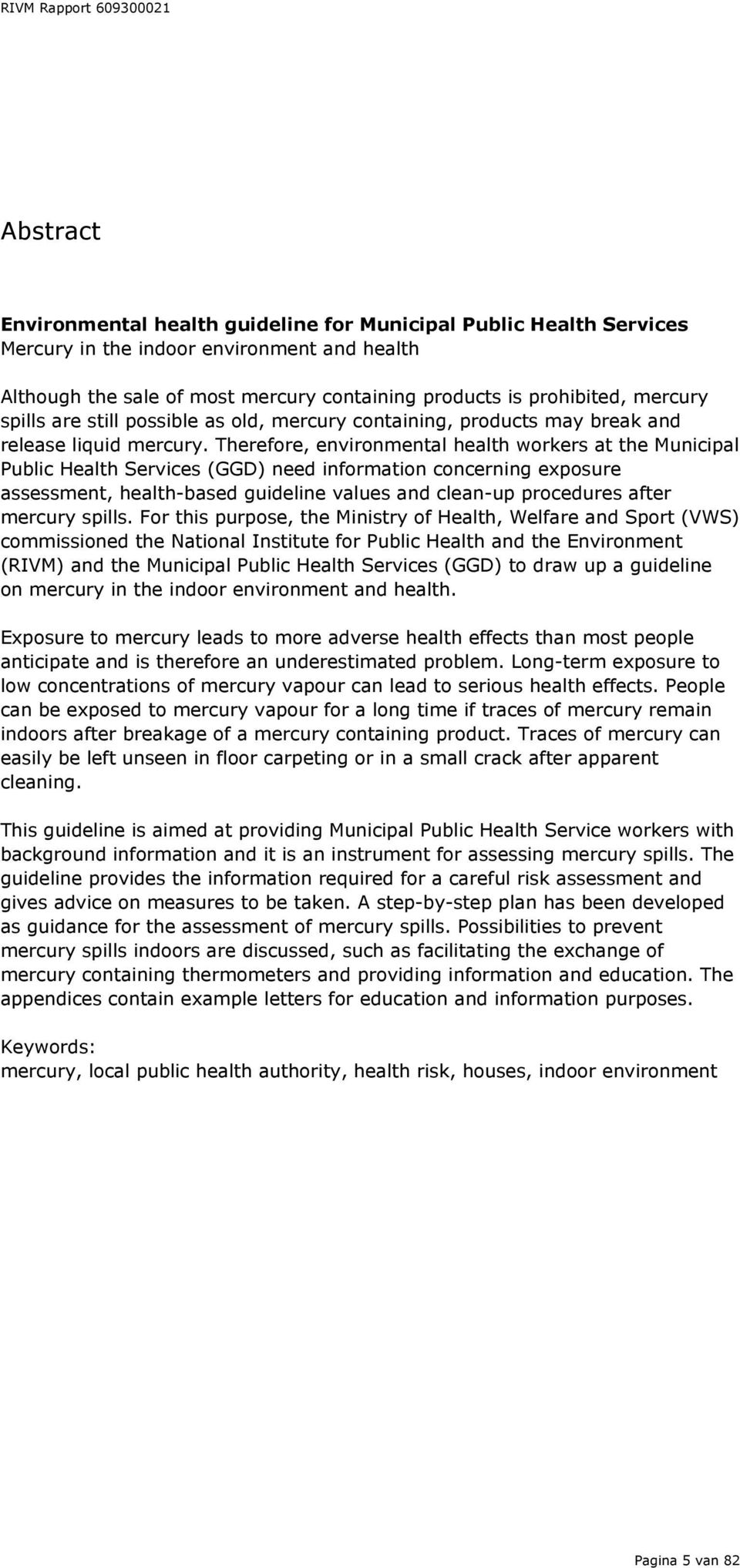 Therefore, environmental health workers at the Municipal Public Health Services (GGD) need information concerning exposure assessment, health-based guideline values and clean-up procedures after