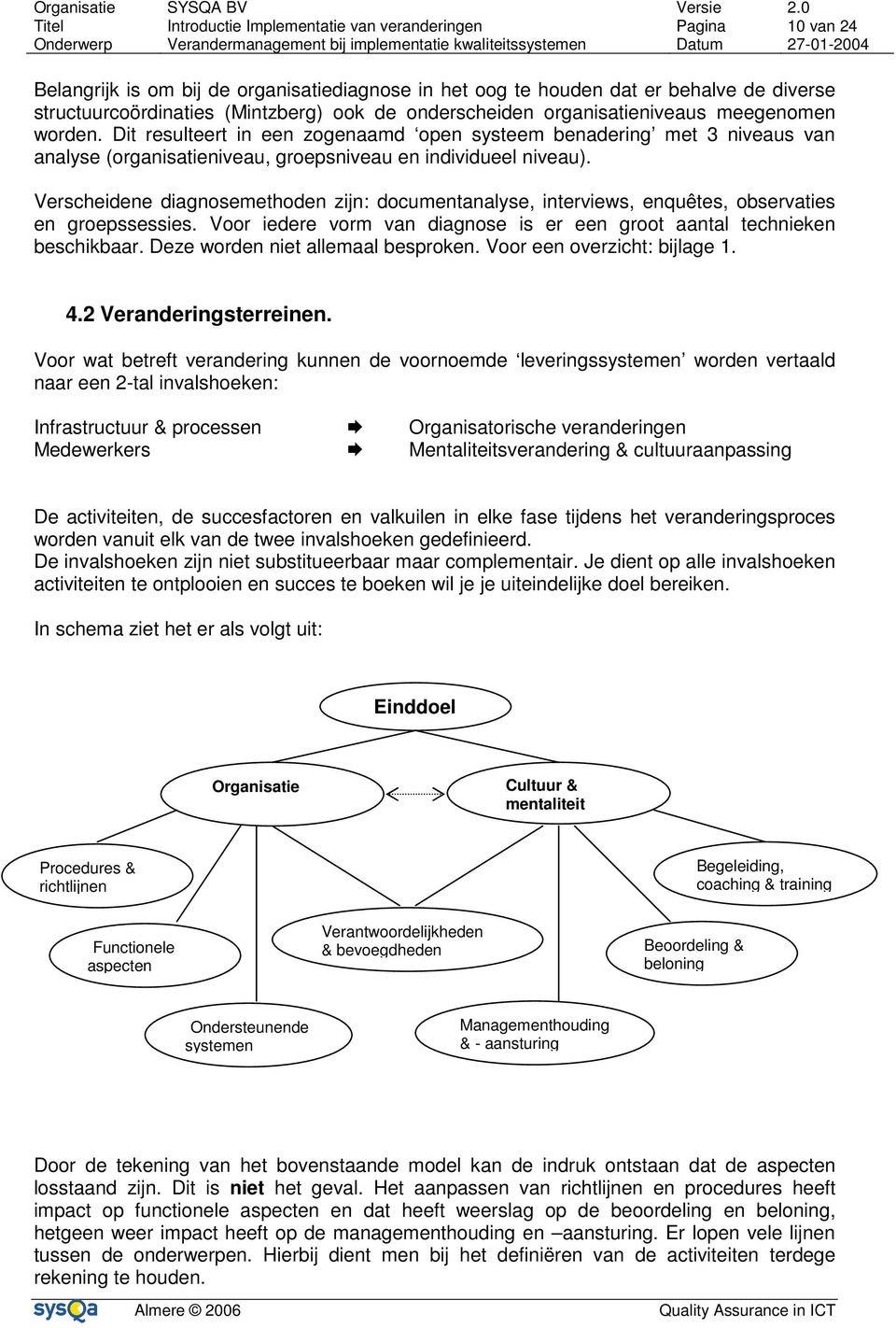 Verscheidene diagnosemethoden zijn: documentanalyse, interviews, enquêtes, observaties en groepssessies. Voor iedere vorm van diagnose is er een groot aantal technieken beschikbaar.
