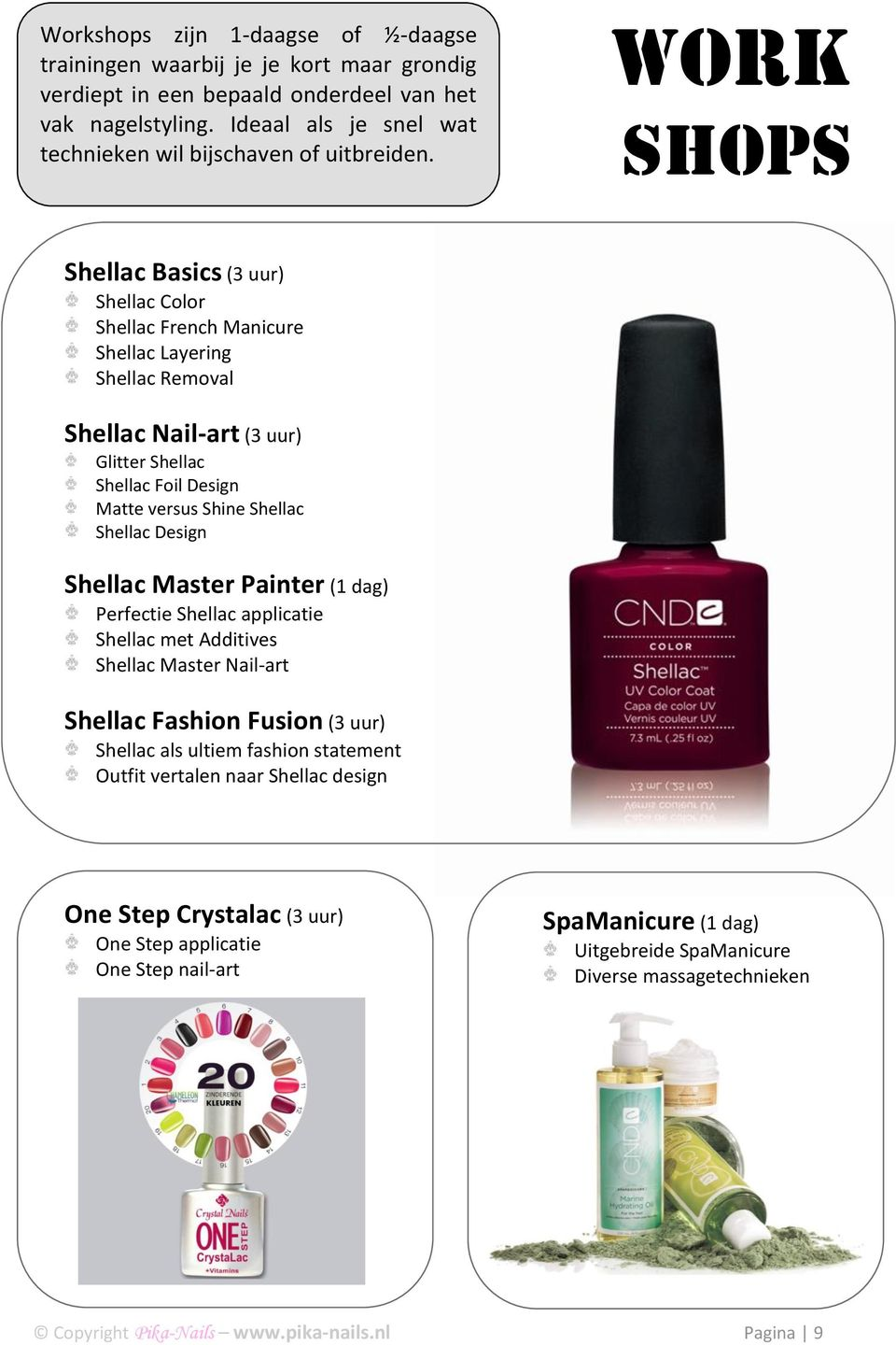 Work Shops Shellac Basics (3 uur) Shellac Color Shellac French Manicure Shellac Layering Shellac Removal Shellac Nail-art (3 uur) Glitter Shellac Shellac Foil Design Matte versus Shine Shellac