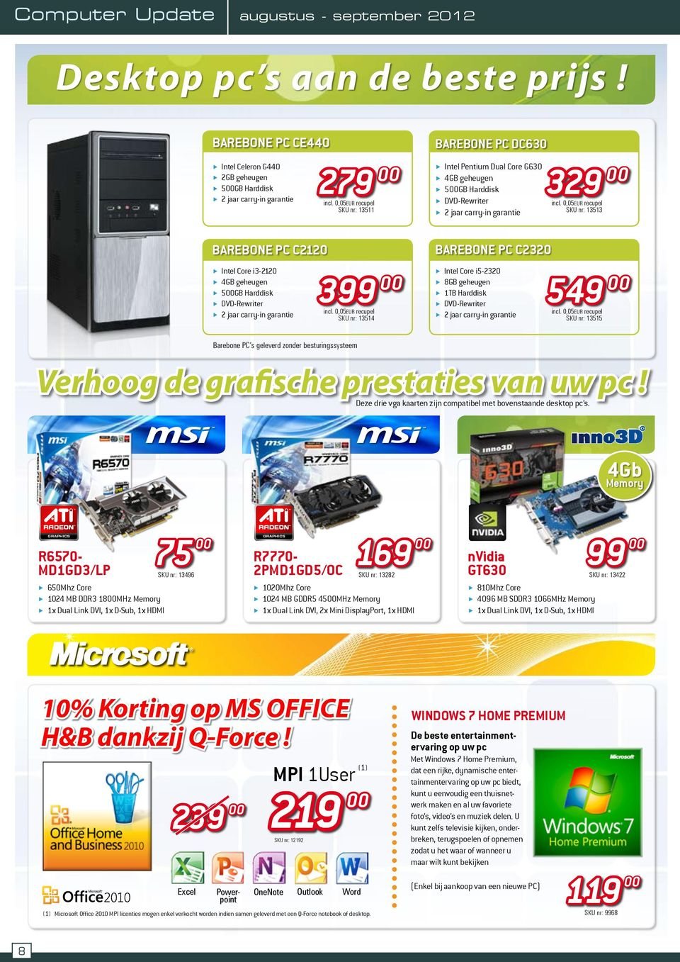 garantie 329 SKU nr: 13513 Barebone PC C2120 Intel Core i3-2120 4GB geheugen 5GB Harddisk 2 jaar carry-in garantie 399 SKU nr: 13514 Barebone PC C2320 Intel Core i5-2320 1TB Harddisk 2 jaar carry-in
