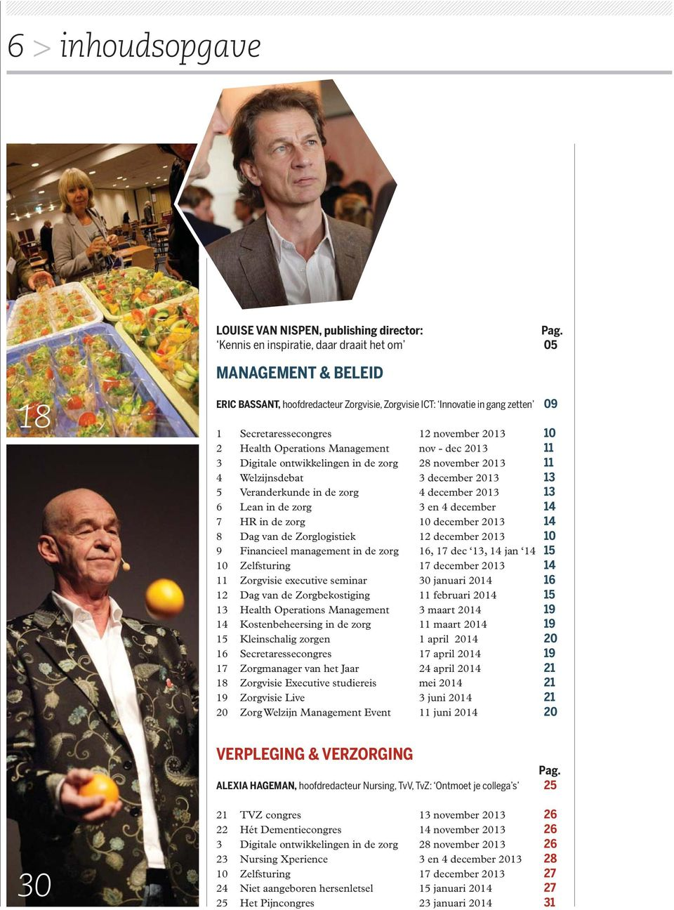 Health Operations Management nov - dec 2013 11 3 Digitale ontwikkelingen in de zorg 28 november 2013 11 4 Welzijnsdebat 3 december 2013 13 5 Veranderkunde in de zorg 4 december 2013 13 6 Lean in de