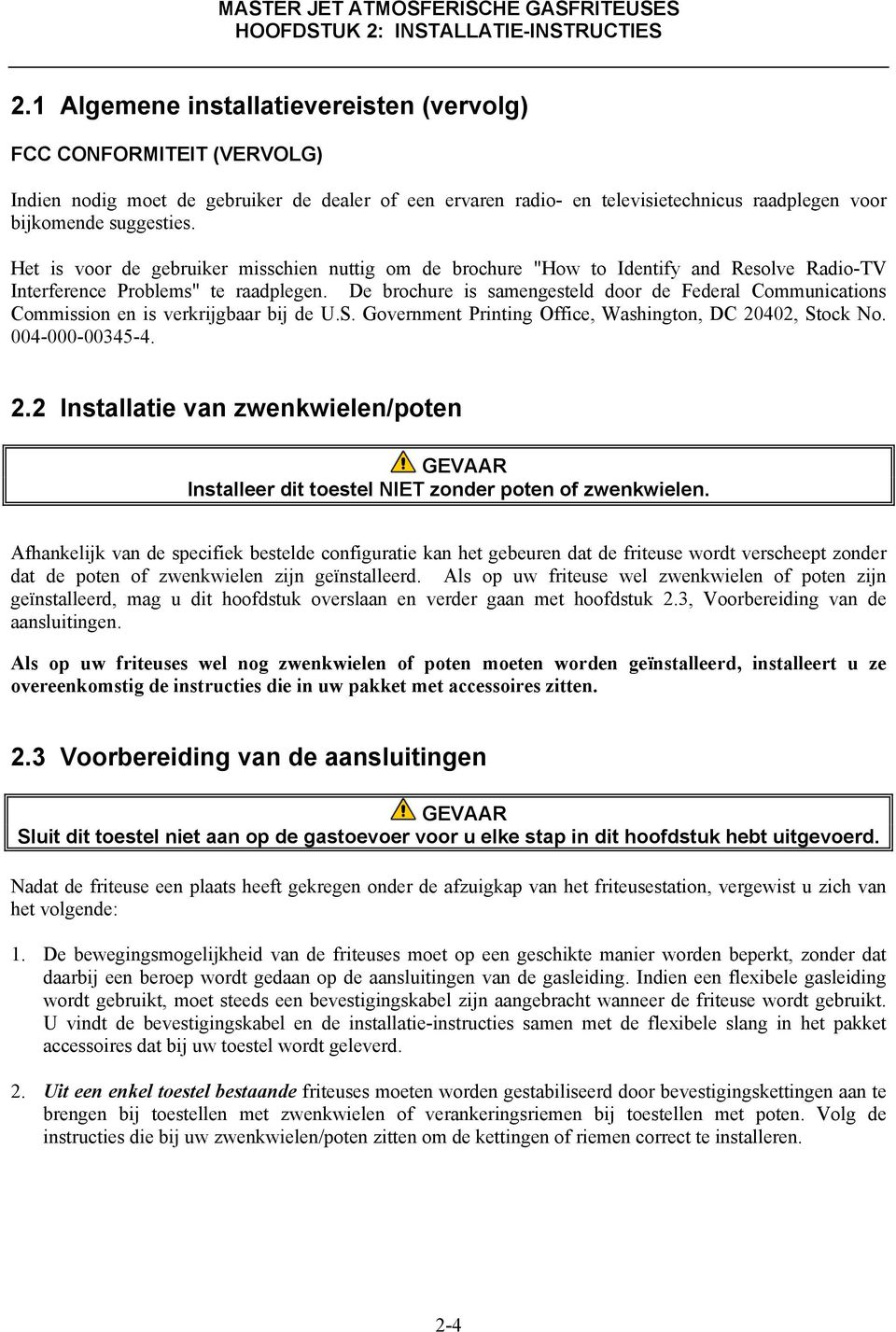 "Het is voor de gebruiker misschien nuttig om de brochure ""How to Identify and Resolve Radio-TV Interference Problems"" te raadplegen."