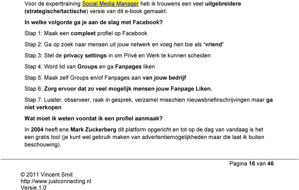 4: Word lid van Groups en ga Fanpages liken Stap 5: Maak zelf Groups en/of Fanpages aan van jouw bedrijf Stap 6: Zorg ervoor dat zo veel mogelijk mensen jouw Fanpage Liken.