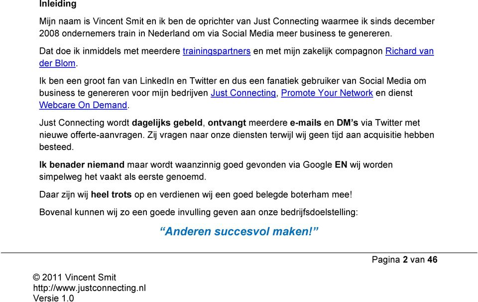 Ik ben een groot fan van LinkedIn en Twitter en dus een fanatiek gebruiker van Social Media om business te genereren voor mijn bedrijven Just Connecting, Promote Your Network en dienst Webcare On