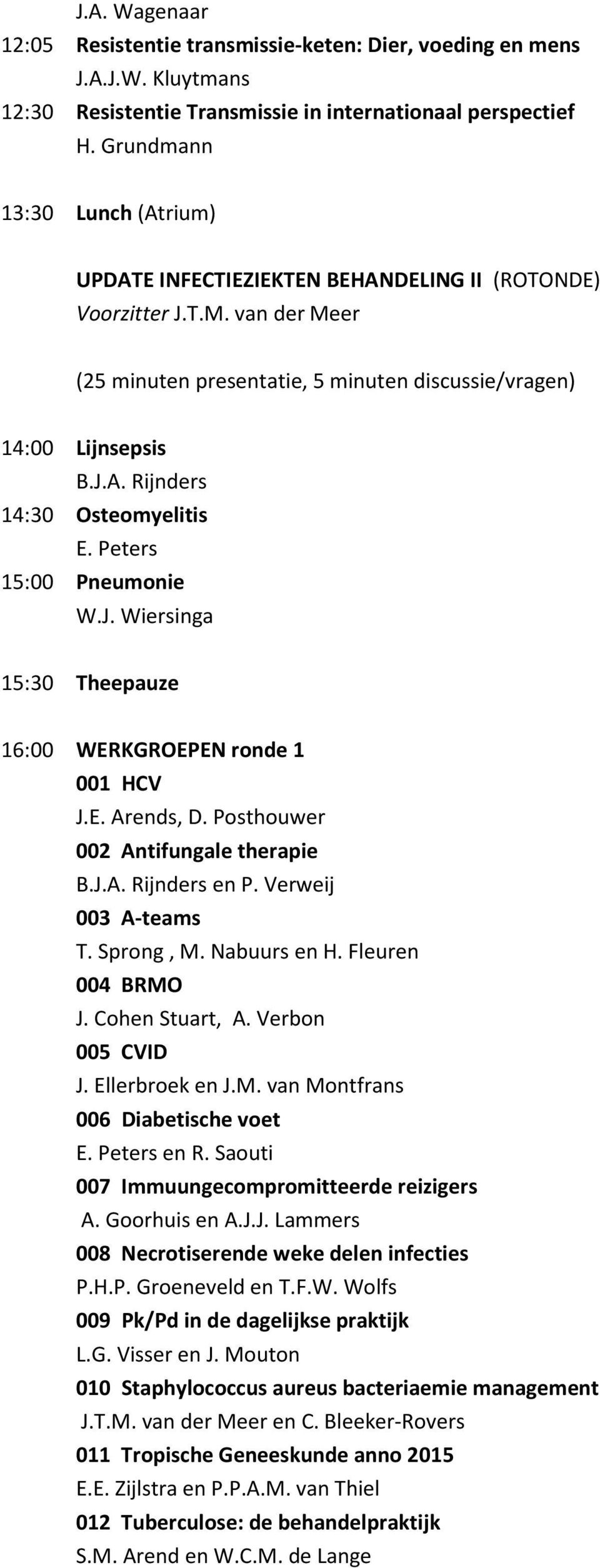 Peters 15:00 Pneumonie W.J. Wiersinga 15:30 Theepauze 16:00 WERKGROEPEN ronde 1 001 HCV J.E. Arends, D. Posthouwer 002 Antifungale therapie B.J.A. Rijnders en P. Verweij 003 A-teams T. Sprong, M.