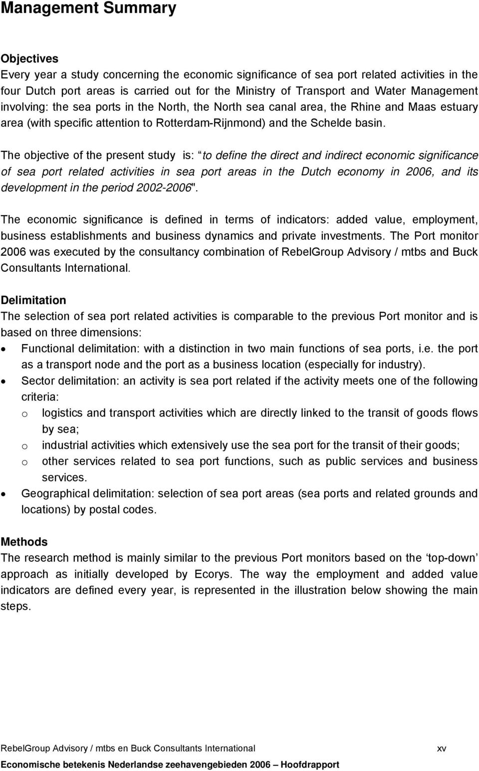 The objective of the present study is: to define the direct and indirect economic significance of sea port related activities in sea port areas in the Dutch economy in 2006, and its development in