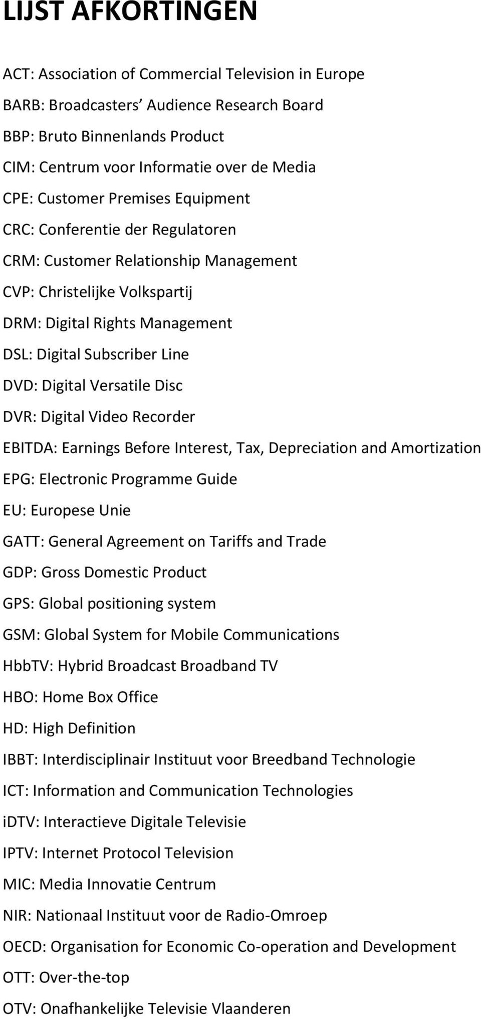 Digital Versatile Disc DVR: Digital Video Recorder EBITDA: Earnings Before Interest, Tax, Depreciation and Amortization EPG: Electronic Programme Guide EU: Europese Unie GATT: General Agreement on