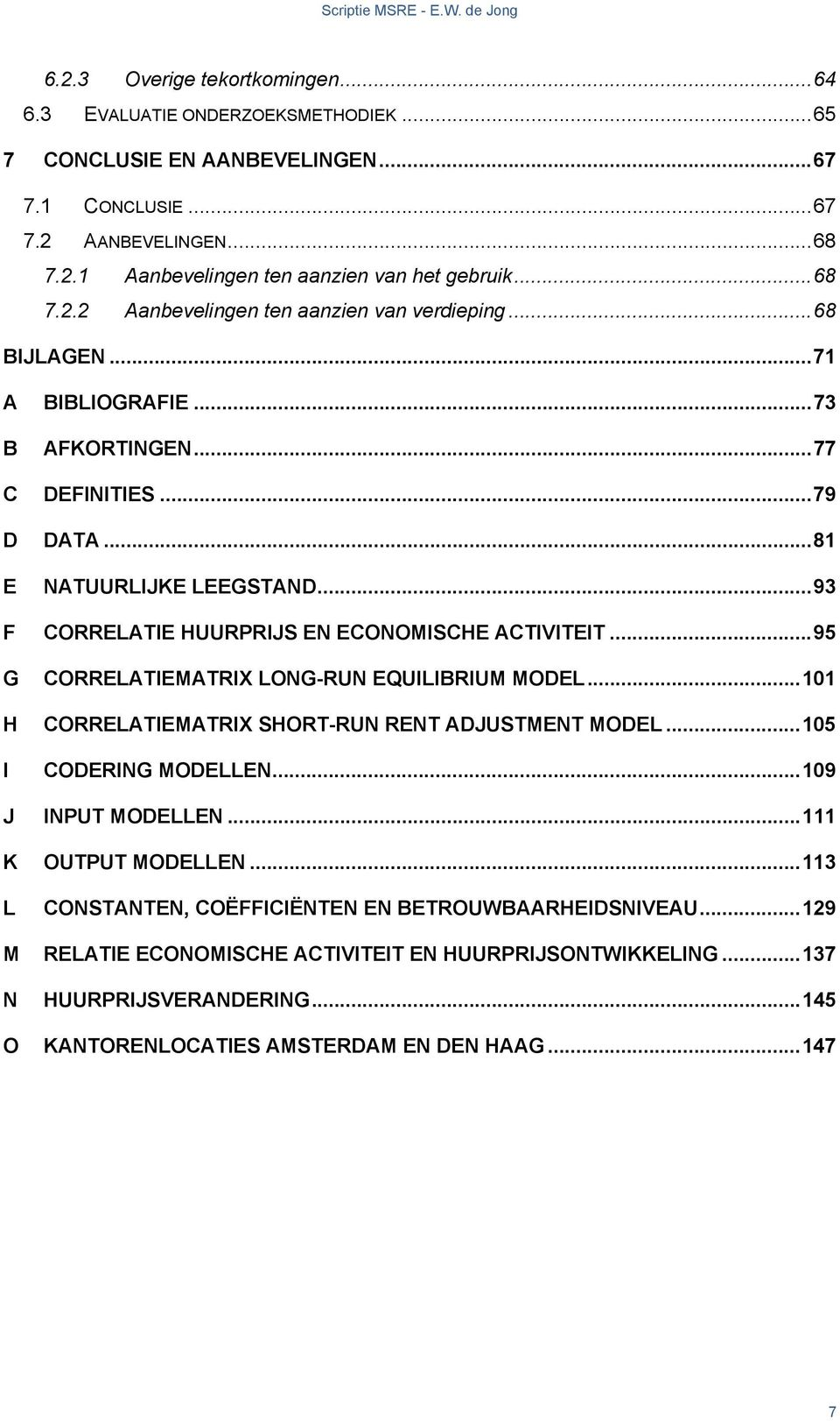 ..93 F CORRELATIE HUURPRIJS EN ECONOMISCHE ACTIVITEIT...95 G CORRELATIEMATRIX LONG-RUN EQUILIBRIUM MODEL...101 H CORRELATIEMATRIX SHORT-RUN RENT ADJUSTMENT MODEL...105 I CODERING MODELLEN.