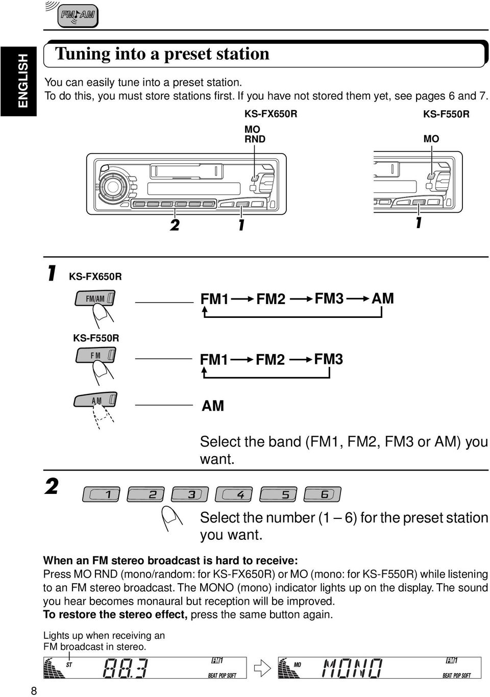 When an FM stereo broadcast is hard to receive: Press MO RND (mono/random: for KS-FX650R) or MO (mono: for KS-F550R) while listening to an FM stereo broadcast.