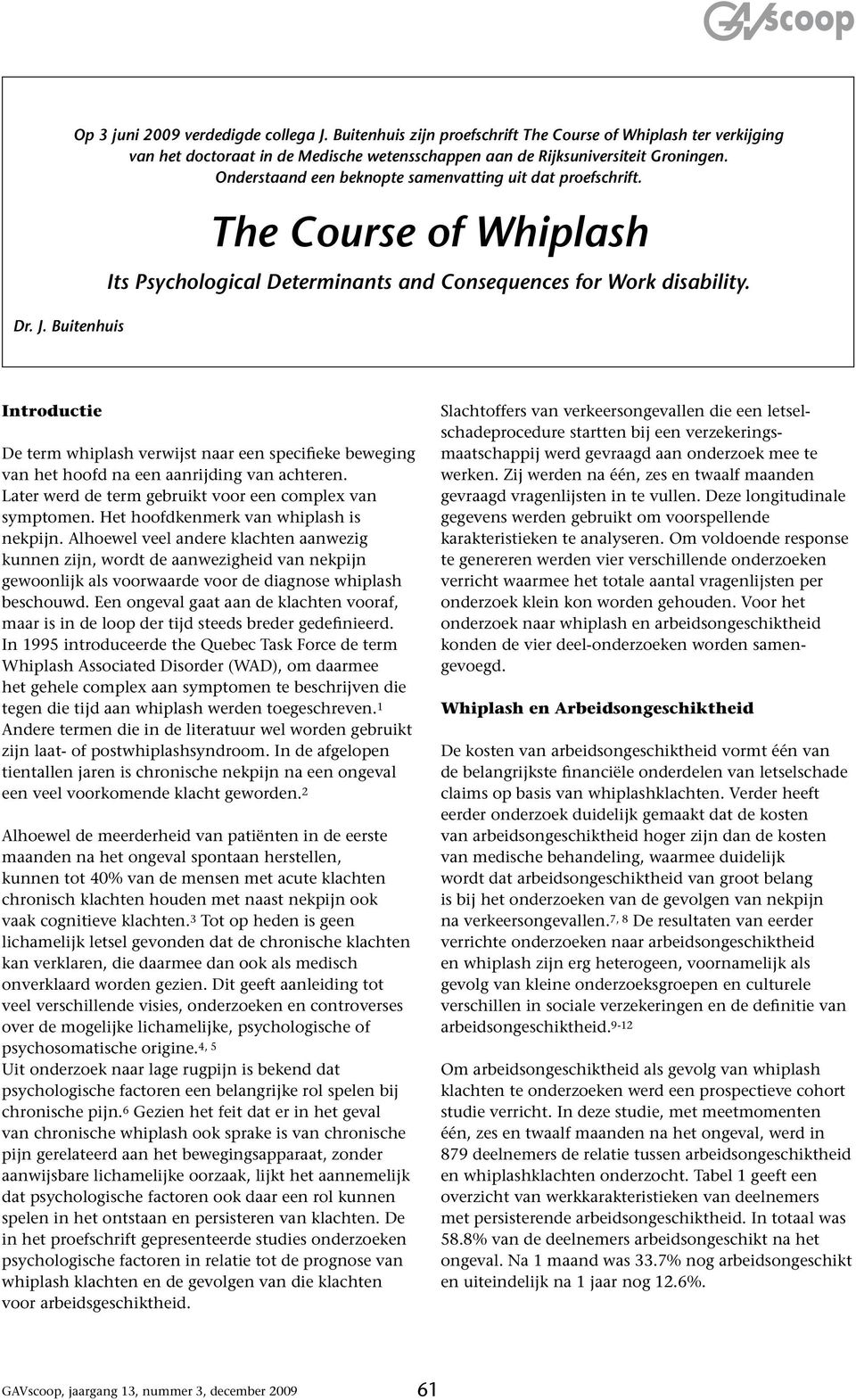 Onderstaand een beknopte samenvatting uit dat proefschrift. The Course of Whiplash Its Psychological Determinants and Consequences for Work disability.