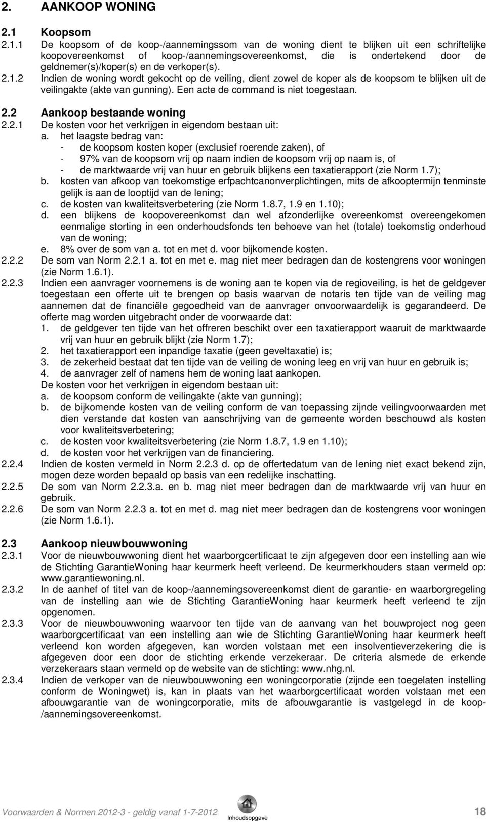 1 De koopsom of de koop-/aannemingssom van de woning dient te blijken uit een schriftelijke koopovereenkomst of koop-/aannemingsovereenkomst, die is ondertekend door de geldnemer(s)/koper(s) en de