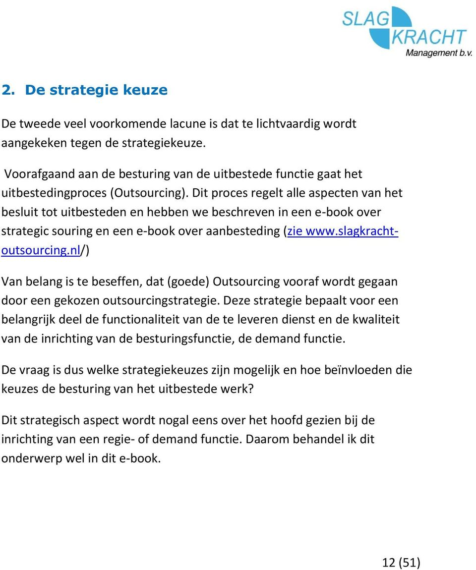 Dit proces regelt alle aspecten van het besluit tot uitbesteden en hebben we beschreven in een e-book over strategic souring en een e-book over aanbesteding (zie www.slagkrachtoutsourcing.