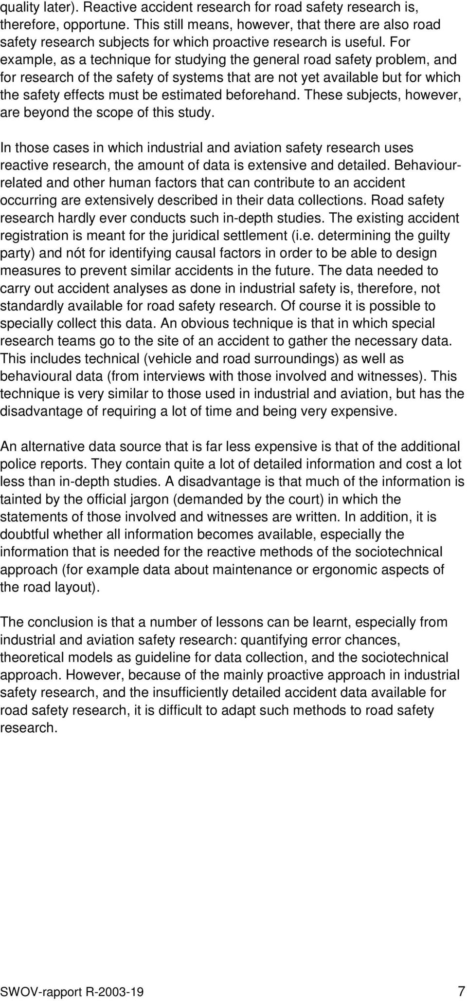 For example, as a technique for studying the general road safety problem, and for research of the safety of systems that are not yet available but for which the safety effects must be estimated