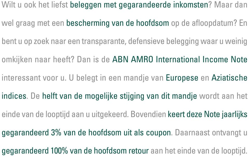 Dan is de ABN AMRO International Income Note interessant voor u. U belegt in een mandje van Europese en Aziatische indices.