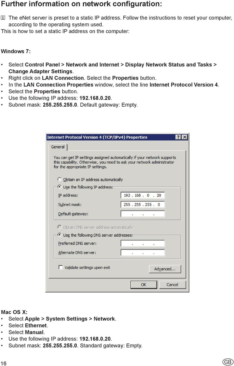 Right click on LAN Connection. Select the Properties button. In the LAN Connection Properties window, select the line Internet Protocol Version 4. Select the Properties button. Use the following IP address: 192.