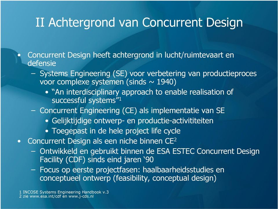 productie-activititeiten Toegepast in de hele project life cycle Concurrent Design als een niche binnen CE 2 Ontwikkeld en gebruikt binnen de ESA ESTEC Concurrent Design Facility (CDF)