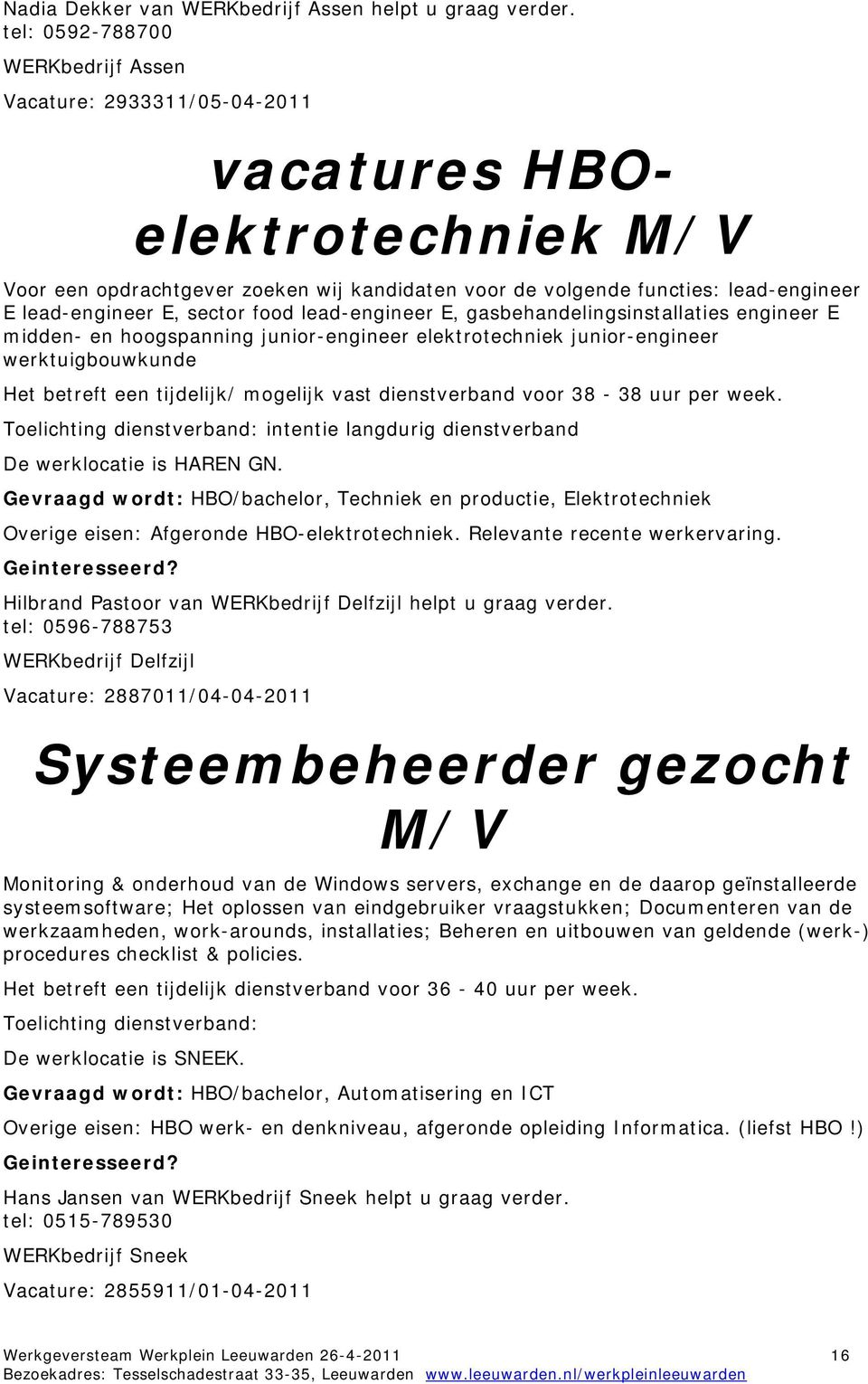 E, sector food lead-engineer E, gasbehandelingsinstallaties engineer E midden- en hoogspanning junior-engineer elektrotechniek junior-engineer werktuigbouwkunde Het betreft een tijdelijk/ mogelijk