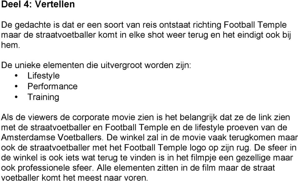 Football Temple en de lifestyle proeven van de Amsterdamse Voetballers. De winkel zal in de movie vaak terugkomen maar ook de straatvoetballer met het Football Temple logo op zijn rug.