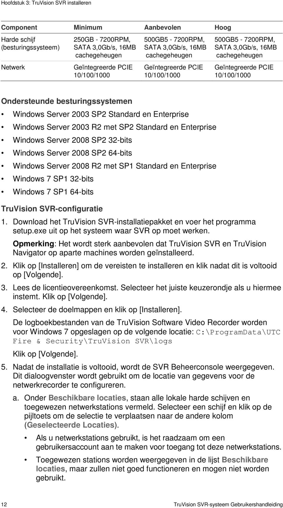 Windows Server 2003 SP2 Standard en Enterprise Windows Server 2003 R2 met SP2 Standard en Enterprise Windows Server 2008 SP2 32-bits Windows Server 2008 SP2 64-bits Windows Server 2008 R2 met SP1