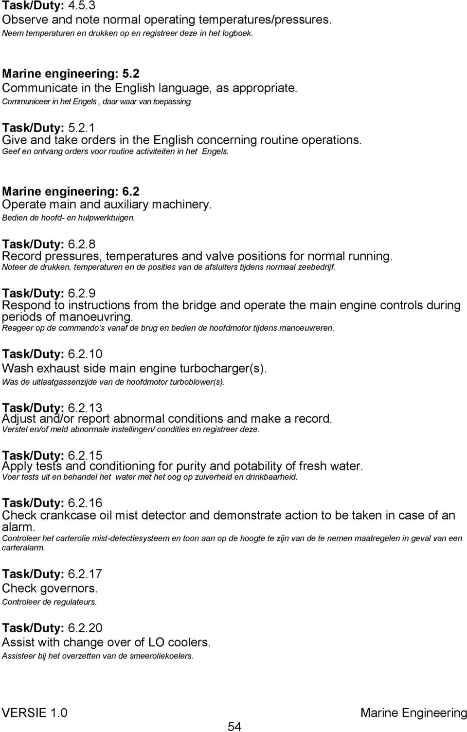 Geef en ontvang orders voor routine activiteiten in het Engels. Marine engineering: 6.2 Operate main and auxiliary machinery. Bedien de hoofd- en hulpwerktuigen. Task/Duty: 6.2.8 Record pressures, temperatures and valve positions for normal running.