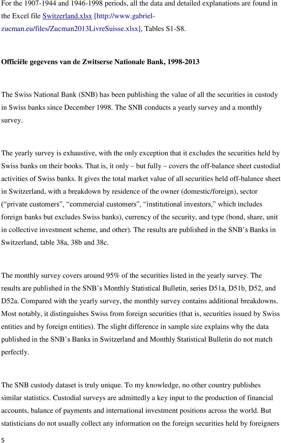 Officiële gegevens van de Zwitserse Nationale Bank, 1998-2013 The Swiss National Bank (SNB) has been publishing the value of all the securities in custody in Swiss banks since December 1998.