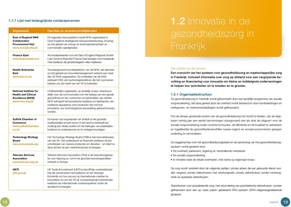 en commerciële vaardigheden. 1.2 Innovatie in de gezondheidszorg in Frankrijk Finance East www.financeeast.com Health Enterprise East www.hee.co.uk National Institute for Health and Clinical Excellence (NICE) www.