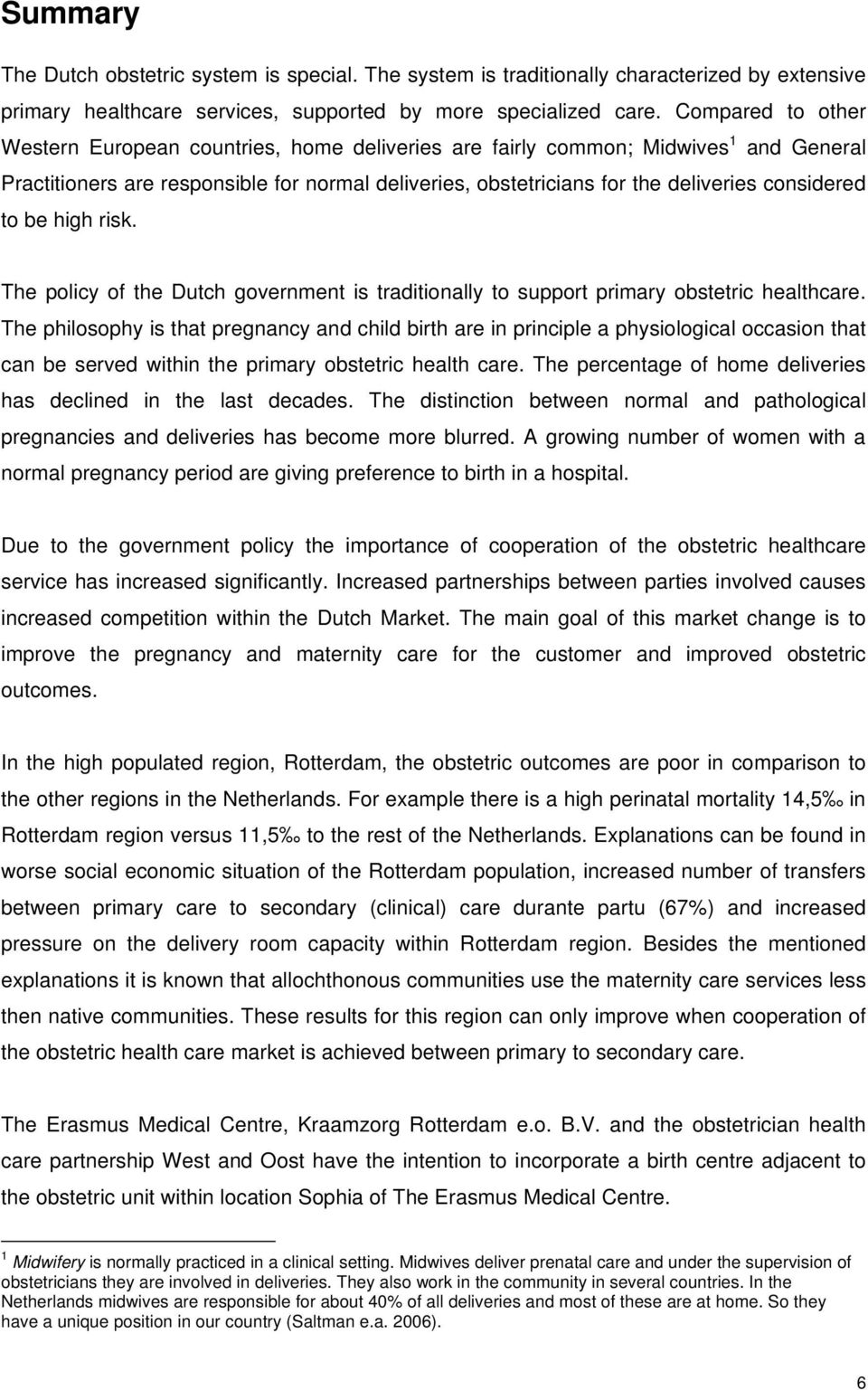 considered to be high risk. The policy of the Dutch government is traditionally to support primary obstetric healthcare.
